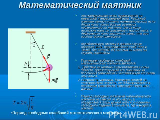 Математический маятник это материальная точка, подвешенная на невесомой и нерастяжимой нити. Реальный маятник можно считать математическим, если длина нити много больше размеров подвешенного на ней тела, масса нити ничтожна мала по сравнению с мас…