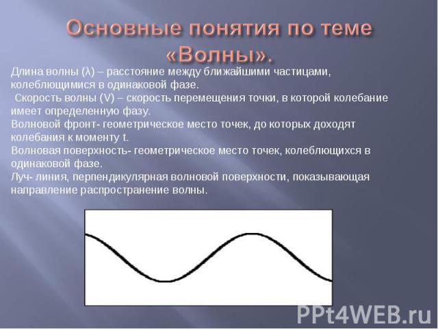 Основные понятия по теме «Волны». Длина волны (λ) – расстояние между ближайшими частицами, колеблющимися в одинаковой фазе. Скорость волны (V) – скорость перемещения точки, в которой колебание имеет определенную фазу.Волновой фронт- геометрическое м…