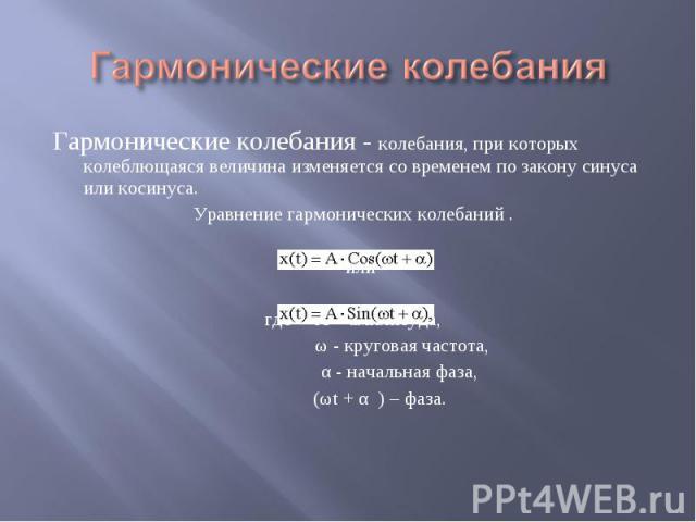 Гармонические колебания Гармонические колебания - колебания, при которых колеблющаяся величина изменяется со временем по закону синуса или косинуса. Уравнение гармонических колебаний . или где А – амплитуда, ω - круговая частота, α - начальная фаза,…