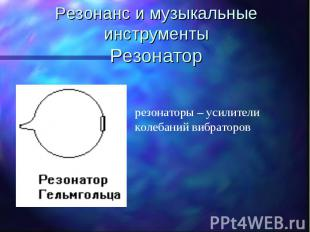 Резонанс и музыкальные инструментыРезонатор резонаторы – усилители колебаний виб