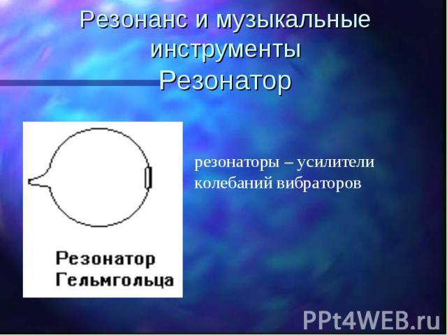 Резонанс и музыкальные инструментыРезонатор резонаторы – усилители колебаний вибраторов