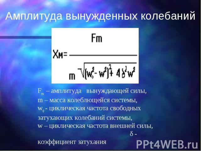 Амплитуда вынужденных колебаний Fm – амплитуда вынуждающей силы, m – масса колеблющейся системы, w0 - циклическая частота свободных затухающих колебаний системы, w – циклическая частота внешней силы, δ - коэффициент затухания