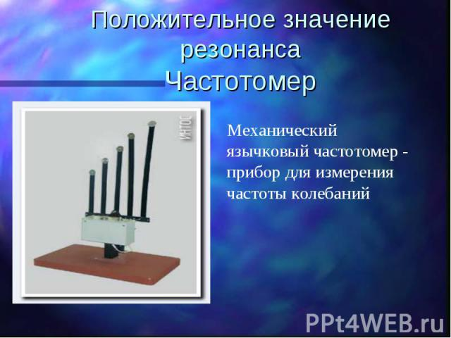 Положительное значение резонансаЧастотомер Механический язычковый частотомер - прибор для измерения частоты колебаний