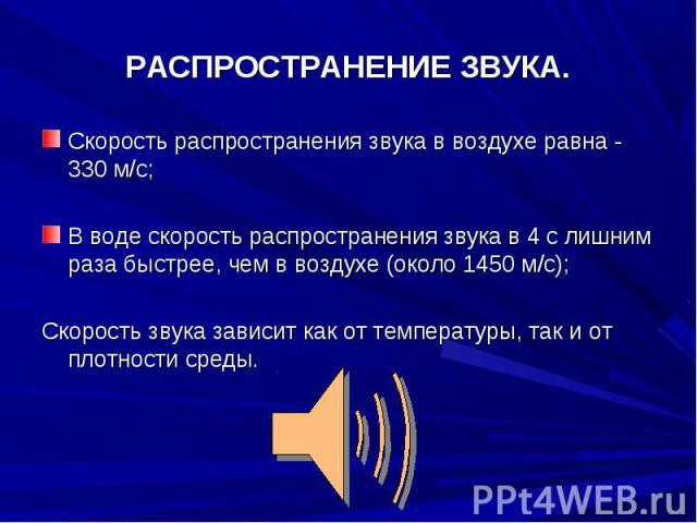 РАСПРОСТРАНЕНИЕ ЗВУКА. Скорость распространения звука в воздухе равна - 330 м/с;В воде скорость распространения звука в 4 с лишним раза быстрее, чем в воздухе (около 1450 м/с);Скорость звука зависит как от температуры, так и от плотности среды.