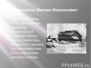 Ломоносов Михаил Васильевич родился 19 ноября 1711 года в деревне Денисовке Арха