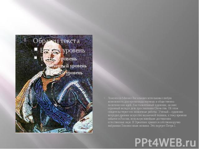 Ломоносов Михаил Васильевич использовал любую возможность для пропаганды научных и общественно-политических идей. Как талантливый художник, он внёс огромный вклад в дело прославления Отечества. Об этом свидетельствуют его мозаичные работы. Учёный –…