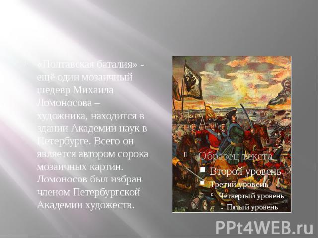 «Полтавская баталия» - ещё один мозаичный шедевр Михаила Ломоносова – художника, находится в здании Академии наук в Петербурге. Всего он является автором сорока мозаичных картин. Ломоносов был избран членом Петербургской Академии художеств.