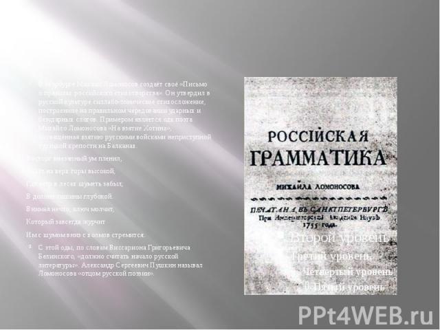 В Марбурге Михаил Ломоносов создаёт своё «Письмо о правилах российского стихотворства». Он утвердил в русской культуре силлабо-тоническое стихосложение, построенное на правильном чередовании ударных и безударных слогов. Примером является ода поэта М…