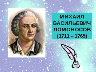 МИХАИЛ ВАСИЛЬЕВИЧЛОМОНОСОВ(1711 – 1765)