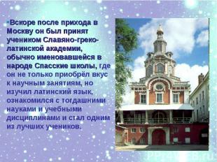 Вскоре после прихода в Москву он был принят учеником Славяно-греко-латинской ака