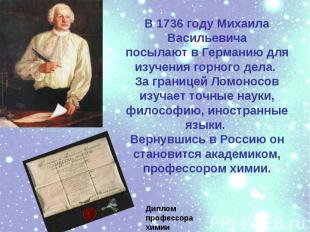 В 1736 году МихаилаВасильевичапосылают в Германию для изучения горного дела. За