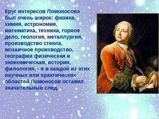 Круг интересов Ломоносовабыл очень широк: физика,химия, астрономия,математика, т
