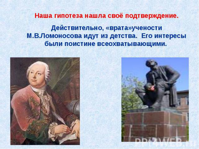 Наша гипотеза нашла своё подтверждение.Действительно, «врата»учености М.В.Ломоносова идут из детства. Его интересы были поистине всеохватывающими.