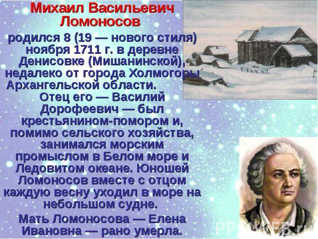 Михаил Васильевич Ломоносов родился 8 (19 — нового стиля) ноября 1711 г. в деревне Денисовке (Мишанинской), недалеко от города Холмогоры Архангельской области. Отец его — Василий Дорофеевич — был крестьянином-помором и, помимо сельского хозяйства, з…