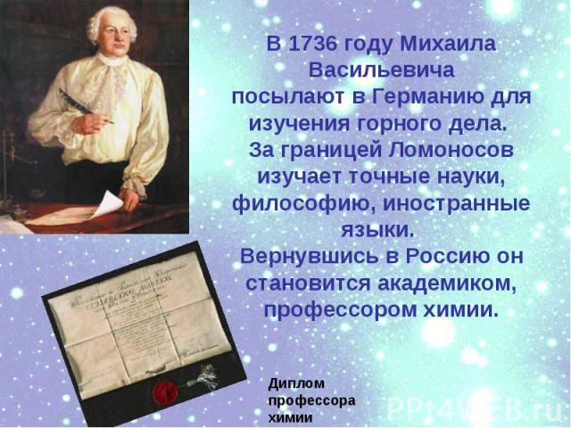 В 1736 году МихаилаВасильевичапосылают в Германию для изучения горного дела. За границей Ломоносов изучает точные науки, философию, иностранные языки. Вернувшись в Россию он становится академиком,профессором химии.