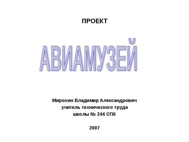 ПРОЕКТ АВИАМУЗЕЙМирохин Владимир Александровичучитель технического трудашколы № 244 СПб2007