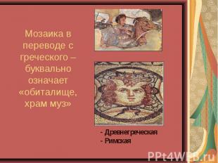 Мозаика в переводе с греческого – буквально означает «обиталище, храм муз» - - Д