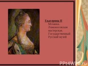 Екатерина II Мозаика. Ломоносовская мастерская.Государственный Русский музей