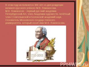 В этом году исполняется 300 лет со дня рождения великого русского учёного М.В. Л