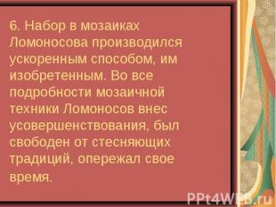 6. Набор в мозаиках Ломоносова производился ускоренным способом, им изобретенным
