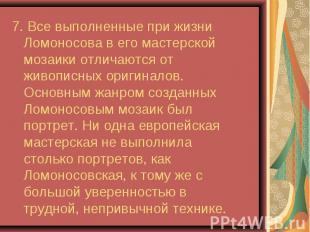 7. Все выполненные при жизни Ломоносова в его мастерской мозаики отличаются от ж