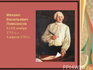 .Михаил ВасильевичЛомоносов 8 (19) ноября 1711 г. – 4 апреля 1765 г.
