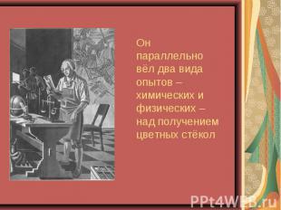Он параллельно вёл два вида опытов – химических и физических – над получением цв