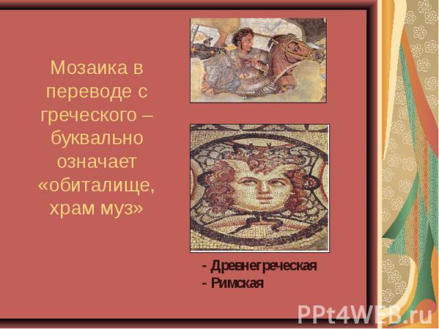 Мозаика в переводе с греческого – буквально означает «обиталище, храм муз» - - Древнегреческая- Римская