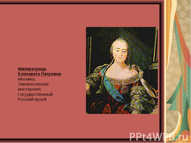 Императрица Елизавета ПетровнаМозаика. Ломоносовская мастерская.Государственный Русский музей