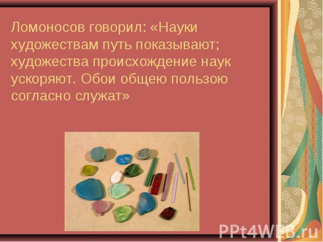 Ломоносов говорил: «Науки художествам путь показывают; художества происхождение наук ускоряют. Обои общею пользою согласно служат»