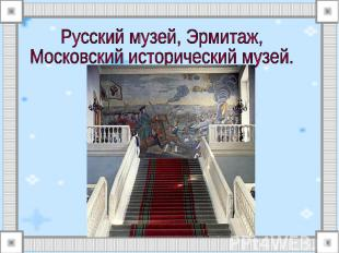 Русский музей, Эрмитаж, Московский исторический музей.