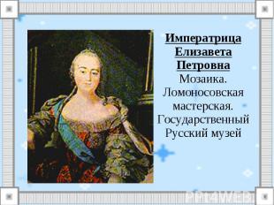 Императрица Елизавета ПетровнаМозаика. Ломоносовская мастерская.Государственный