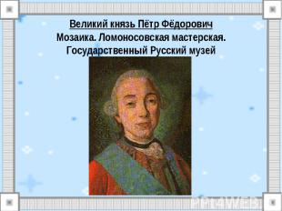 Великий князь Пётр ФёдоровичМозаика. Ломоносовская мастерская.Государственный Ру