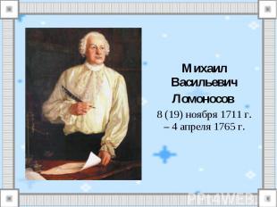 Михаил ВасильевичЛомоносов 8 (19) ноября 1711 г. – 4 апреля 1765 г.