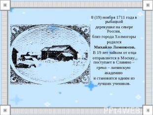 8 (19) ноября 1711 года в рыбацкойдеревушке на севере России,близ города Холмого