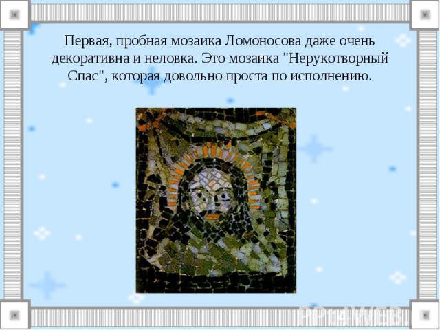 Первая, пробная мозаика Ломоносова даже очень декоративна и неловка. Это мозаика