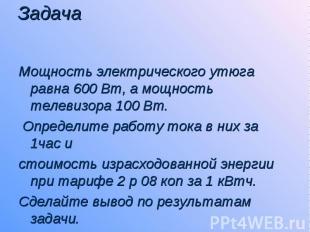 Задача Мощность электрического утюга равна 600 Вт, а мощность телевизора 100 Вт.