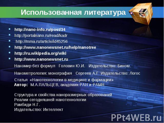 Использованная литература http://nano-info.ru/post/34http://portalnano.ru/read/kadr http://mma.ru/article/id45256http://www.nanonewsnet.ru/help/nanotreehttp://ru.wikipedia.org/wikihttp://www.nanonewsnet.ruНаномир без формул Головин Ю.И. Издательство…