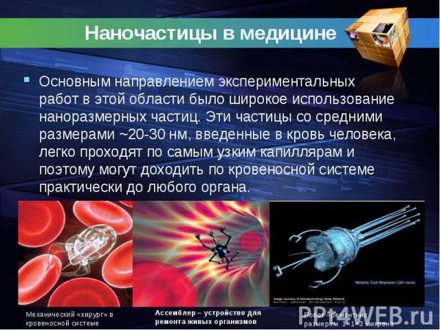 Наночастицы в медицине Основным направлением экспериментальных работ в этой области было широкое использование наноразмерных частиц. Эти частицы со средними размерами ~20-30 нм, введенные в кровь человека, легко проходят по самым узким капиллярам и …