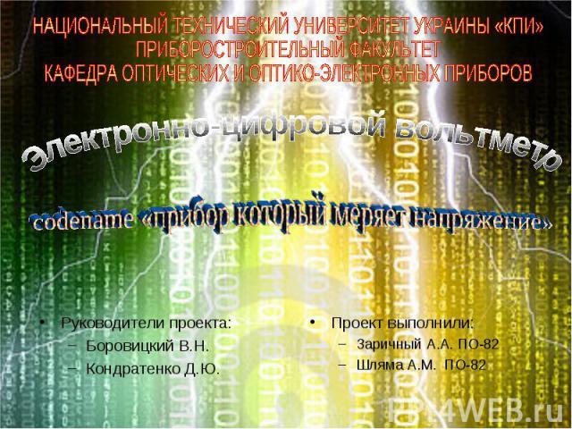 НАЦИОНАЛЬНЫЙ ТЕХНИЧЕСКИЙ УНИВЕРСИТЕТ УКРАИНЫ «КПИ»ПРИБОРОСТРОИТЕЛЬНЫЙ ФАКУЛЬТЕТКАФЕДРА ОПТИЧЕСКИХ И ОПТИКО-ЭЛЕКТРОННЫХ ПРИБОРОВЭлектронно-цифровой вольтметрcodename «прибор который меряет напряжение»Руководители проекта:Боровицкий В.Н.Кондратенко Д.…
