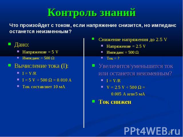 Контроль знаний Что произойдет с током, если напряжение снизится, но импеданс останется неизменным?Дано:Напряжение = 5 VИмпеданс = 500 WВычисление тока (I):I = V/RI = 5 V ÷ 500 W = 0.010 АТок составляет 10 мАСнижение напряжения до 2.5 VНапряжение = …