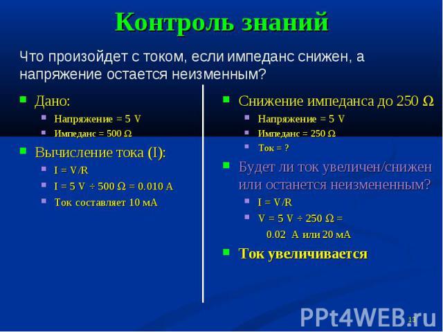 Контроль знаний Что произойдет с током, если импеданс снижен, а напряжение остается неизменным?Дано:Напряжение = 5 VИмпеданс = 500 WВычисление тока (I):I = V/RI = 5 V ÷ 500 W = 0.010 АТок составляет 10 мАСнижение импеданса до 250 WНапряжение = 5 VИм…