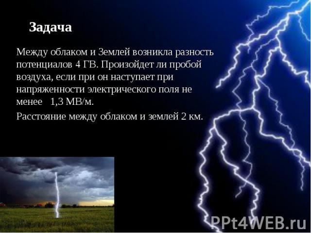 Задача Между облаком и Землей возникла разность потенциалов 4 ГВ. Произойдет ли пробой воздуха, если при он наступает при напряженности электрического поля не менее 1,3 МВ/м. Расстояние между облаком и землей 2 км.