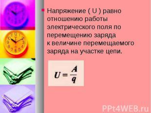 Напряжение ( U ) равно отношению работы электрического поля по перемещению заряд