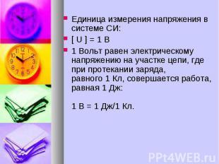 Единица измерения напряжения в системе СИ: [ U ] = 1 B 1 Вольт равен электрическ