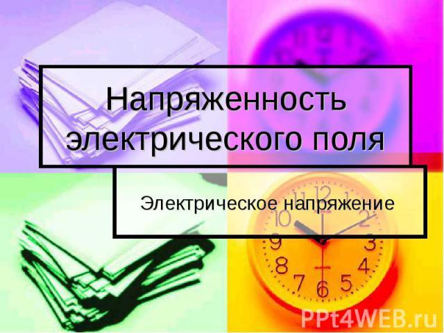 Напряженность электрического поля Электрическое напряжение