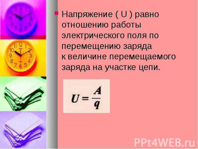 Напряжение ( U ) равно отношению работы электрического поля по перемещению зарядак величине перемещаемого заряда на участке цепи.