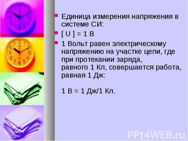 Единица измерения напряжения в системе СИ: [ U ] = 1 B 1 Вольт равен электрическому напряжению на участке цепи, где при протекании заряда,равного 1 Кл, совершается работа, равная 1 Дж: 1 В = 1 Дж/1 Кл.