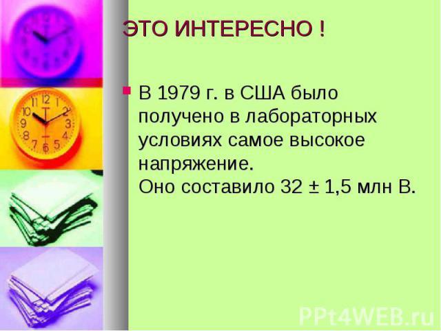 ЭТО ИНТЕРЕСНО ! В 1979 г. в США было получено в лабораторных условиях самое высокое напряжение. Оно составило 32 ± 1,5 млн В.