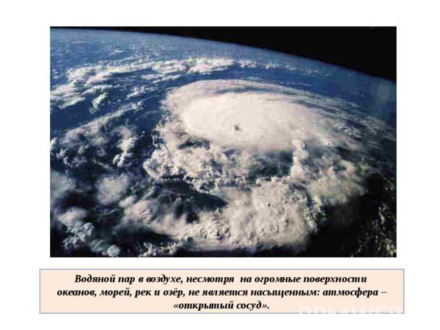 Водяной пар в воздухе, несмотря на огромные поверхности океанов, морей, рек и озёр, не является насыщенным: атмосфера – «открытый сосуд».